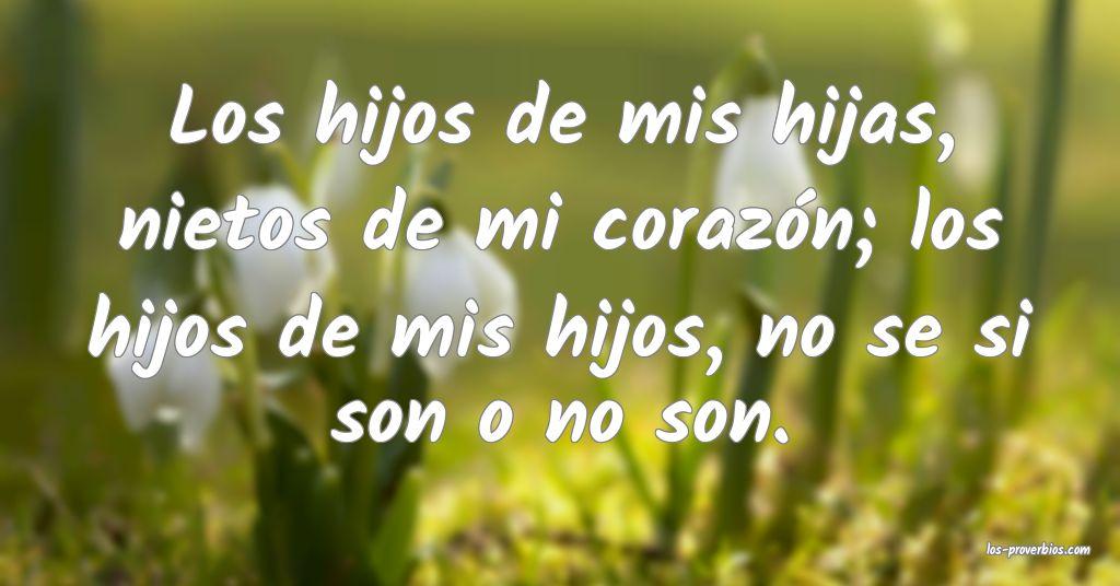 Los hijos de mis hijas, nietos de mi corazón; los hijos de mis hijos, no se si son o no son.