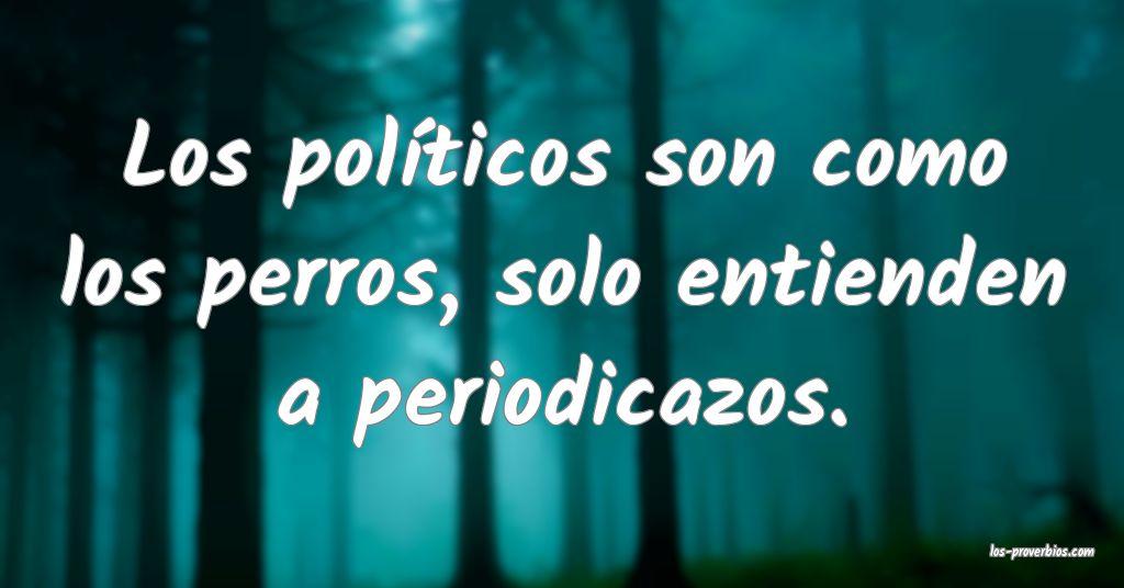 Los políticos son como los perros, solo entienden a periodicazos.