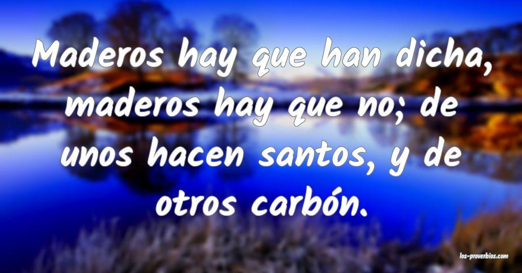 Maderos hay que han dicha, maderos hay que no; de unos hacen santos, y de otros carbón.