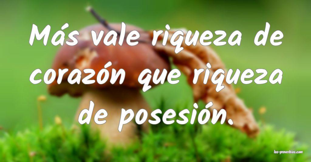 Más vale riqueza de corazón que riqueza de posesión.