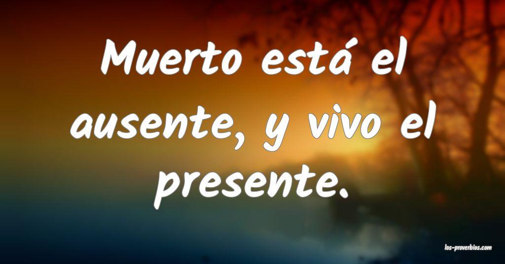 Muerto está el ausente, y vivo el presente.