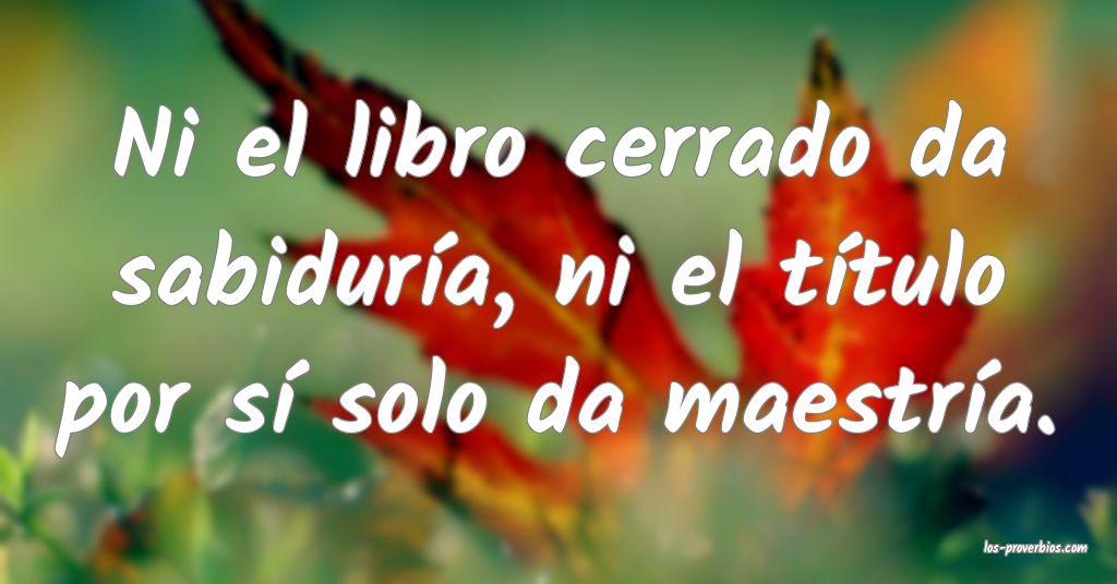 Ni el libro cerrado da sabiduría, ni el título por sí solo da maestría.