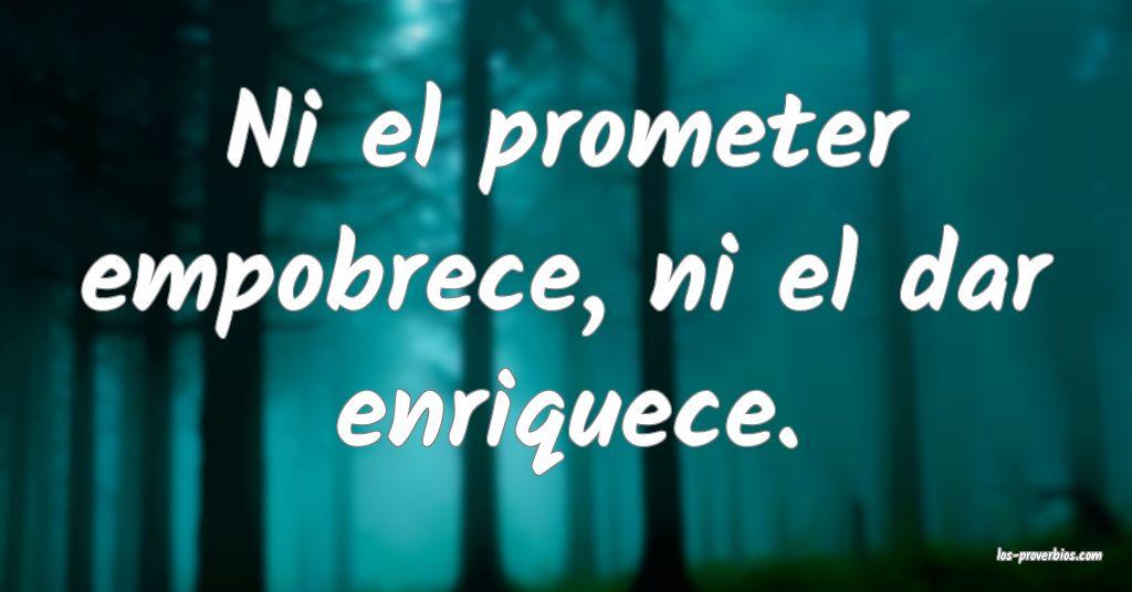 Ni el prometer empobrece, ni el dar enriquece.