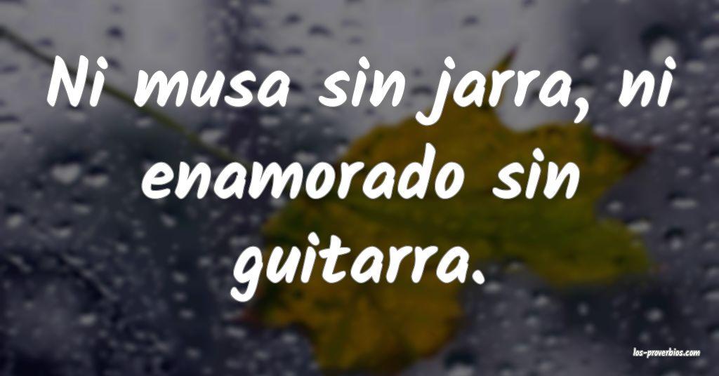 Ni musa sin jarra, ni enamorado sin guitarra.