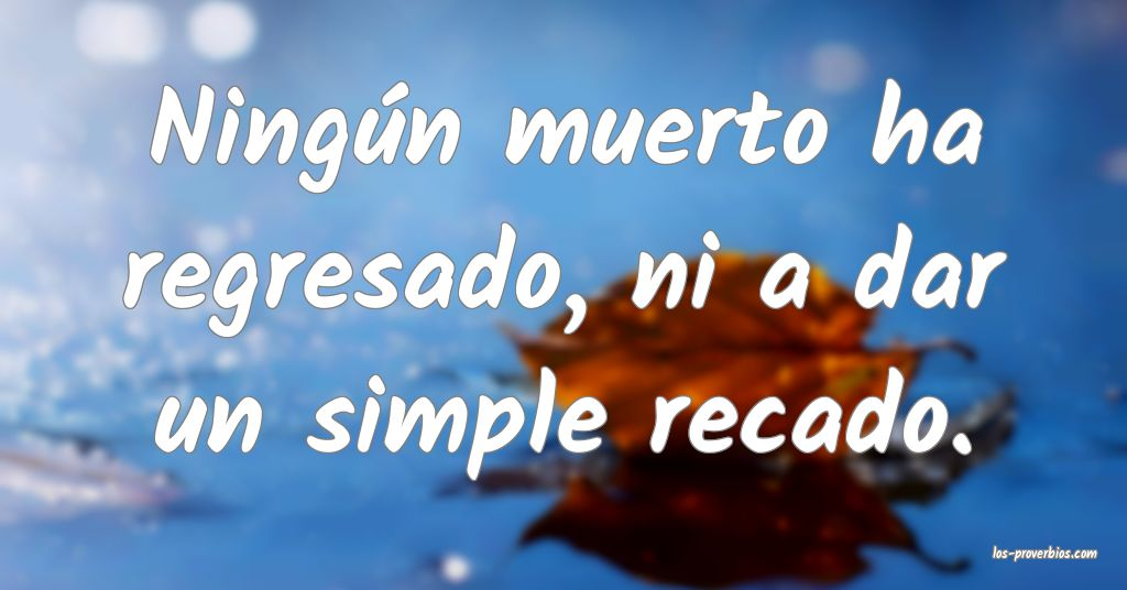 Ningún muerto ha regresado, ni a dar un simple recado.