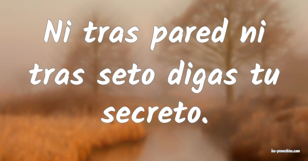 Ni tras pared ni tras seto digas tu secreto.