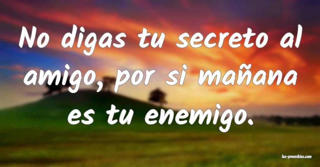 No digas tu secreto al amigo, por si mañana es tu enemigo.