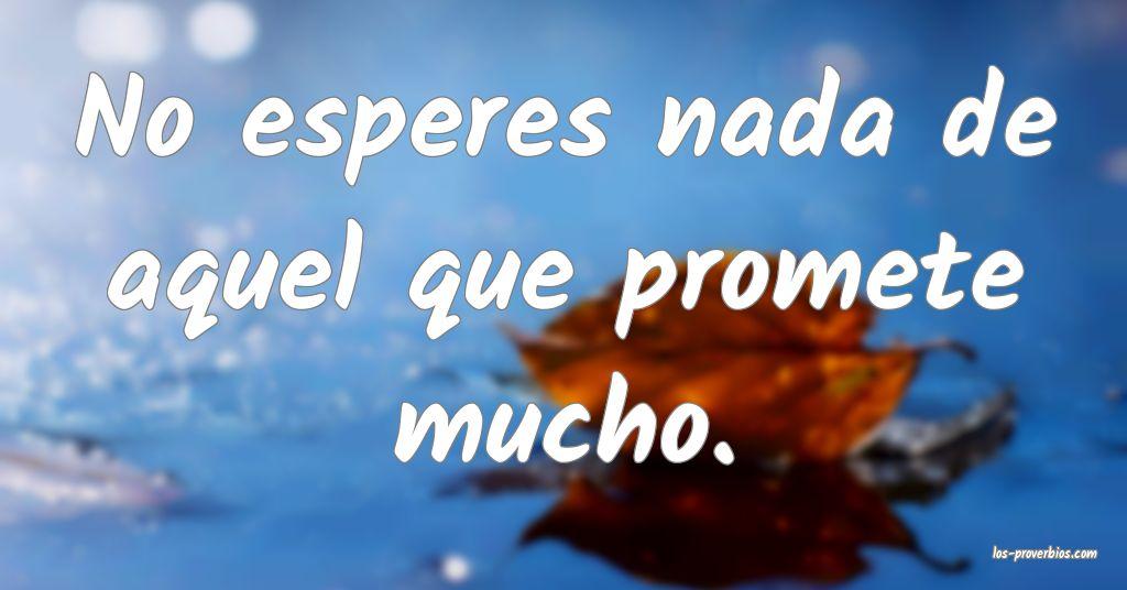 No esperes nada de aquel que promete mucho.