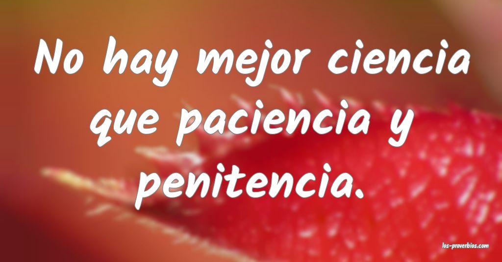 No hay mejor ciencia que paciencia y penitencia.
