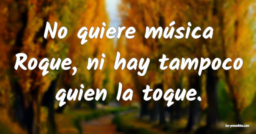 No quiere música Roque, ni hay tampoco quien la toque.