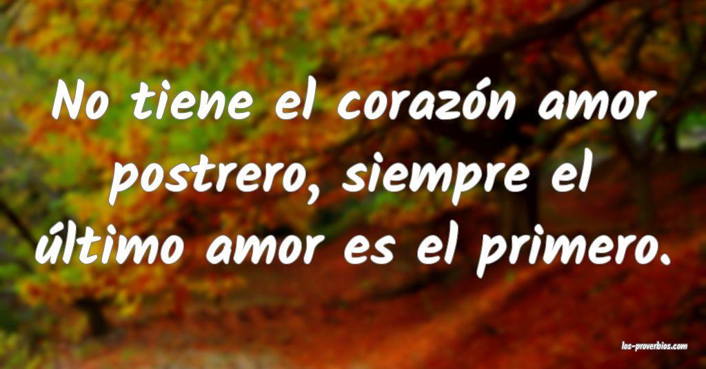 No tiene el corazón amor postrero, siempre el último amor es el primero.