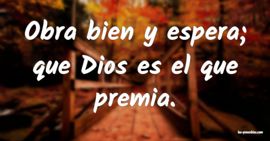 Obra bien y espera; que Dios es el que premia.