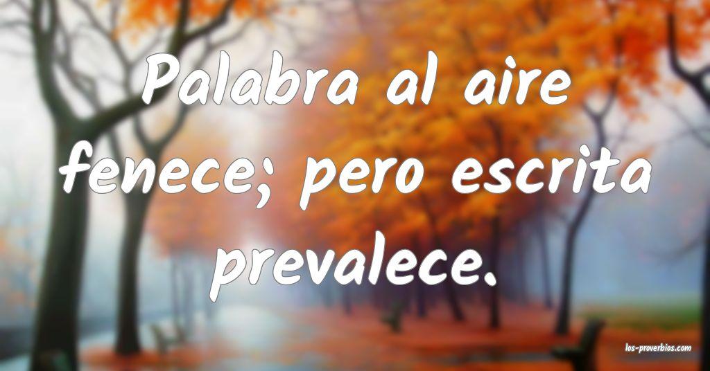 Palabra al aire fenece; pero escrita prevalece.
