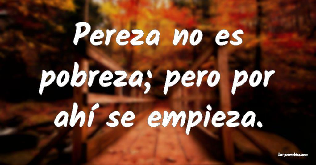 Pereza no es pobreza; pero por ahí se empieza.
