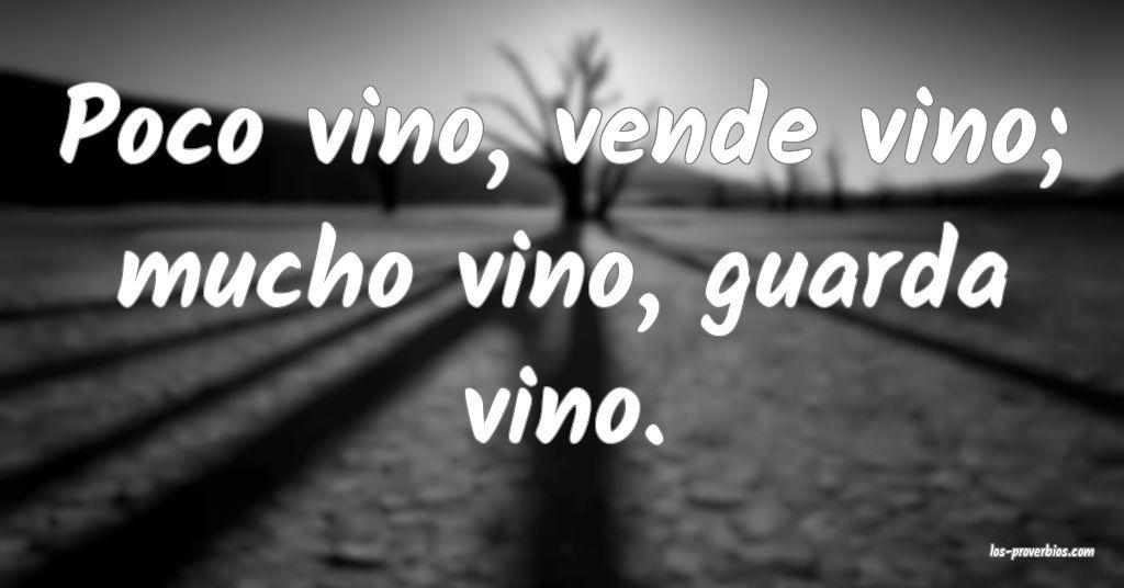 Poco vino, vende vino; mucho vino, guarda vino.