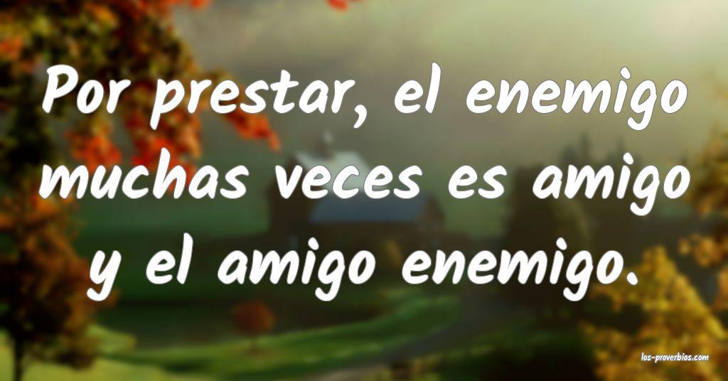 Por prestar, el enemigo muchas veces es amigo y el amigo enemigo.