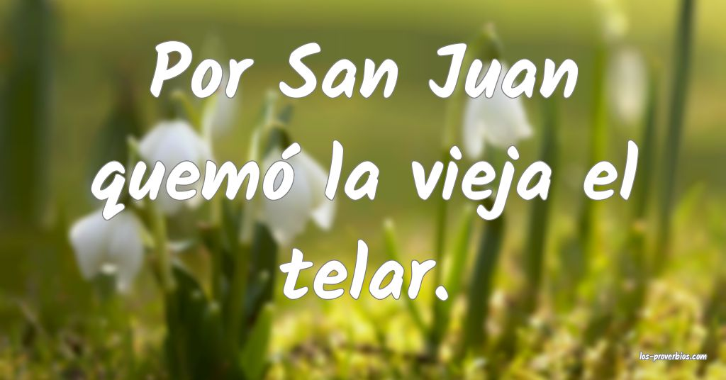 Por San Juan quemó la vieja el telar.
