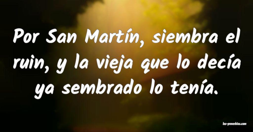 Por San Martín, siembra el ruin, y la vieja que lo decía ya sembrado lo tenía.