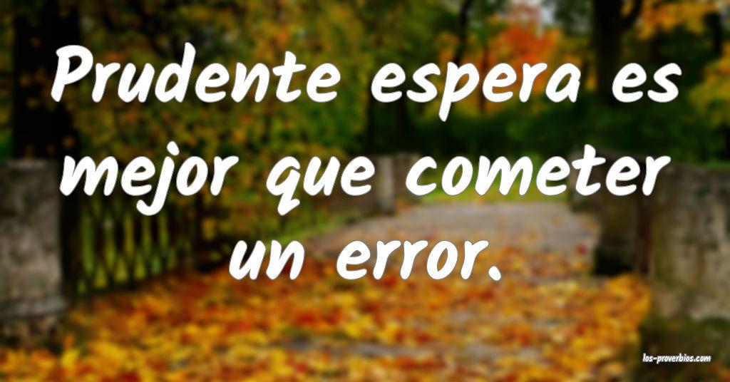 Prudente espera es mejor que cometer un error.