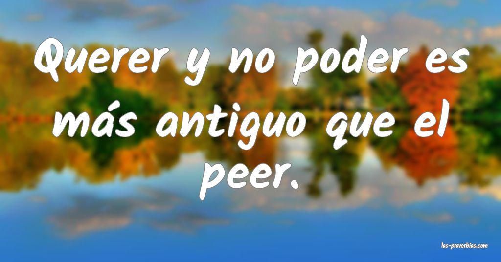Querer y no poder es más antiguo que el peer.