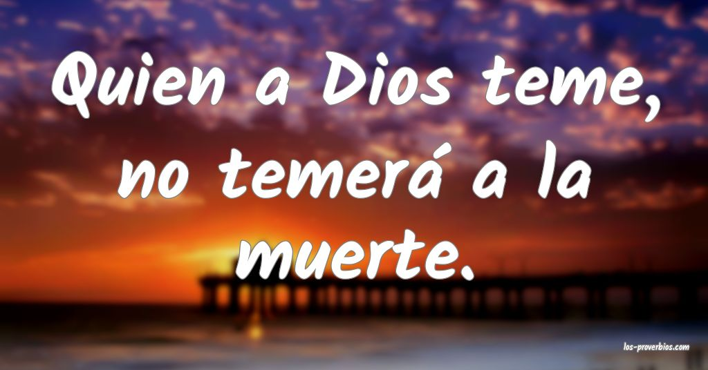 Quien a Dios teme, no temerá a la muerte.
