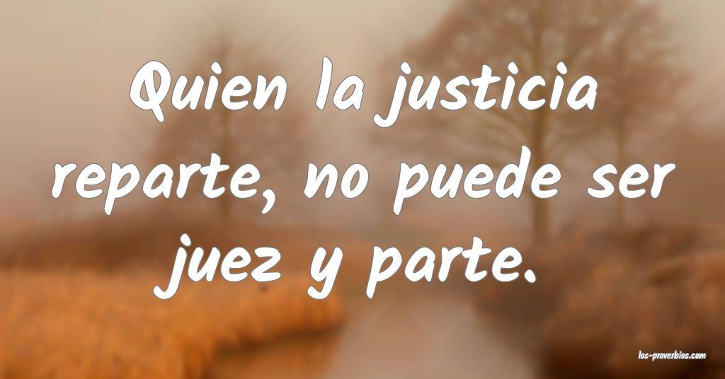 Quien la justicia reparte, no puede ser juez y parte.