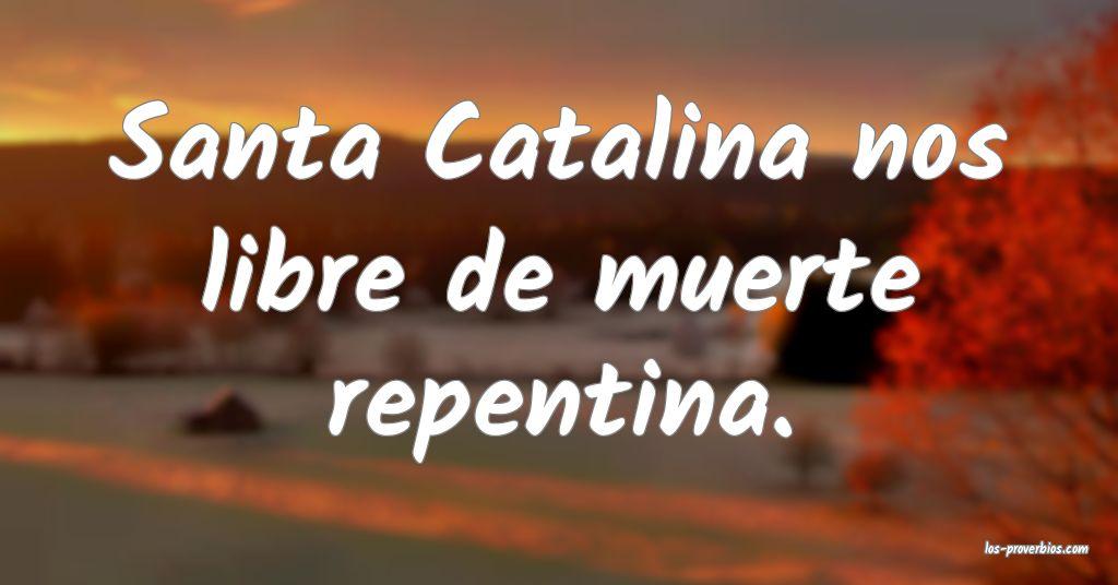Santa Catalina nos libre de muerte repentina.