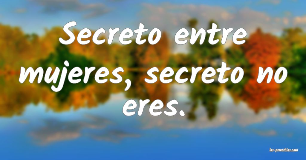 Secreto entre mujeres, secreto no eres.