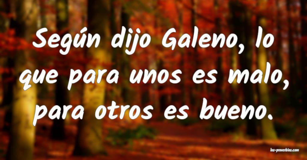 Según dijo Galeno, lo que para unos es malo, para otros es bueno.