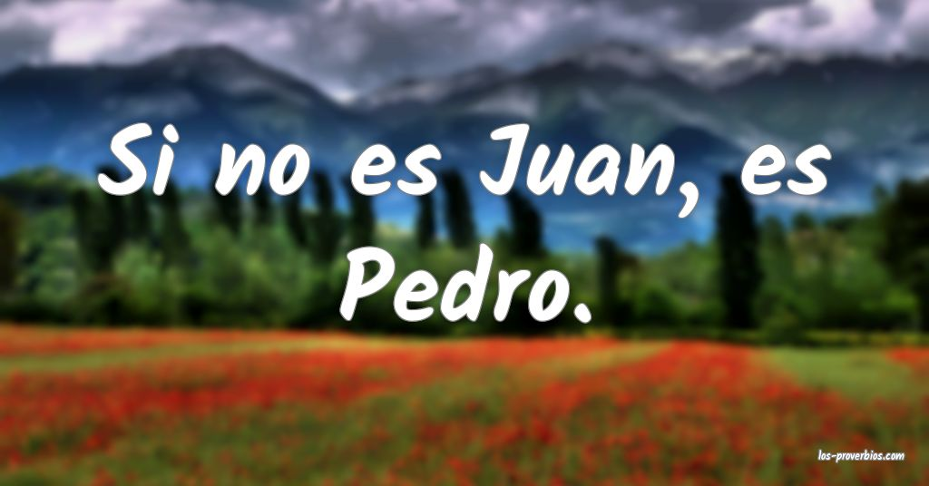 Si no es Juan, es Pedro.