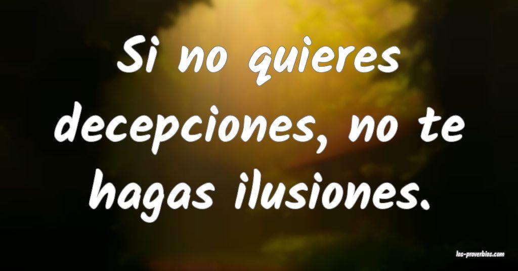 Si no quieres decepciones, no te hagas ilusiones.