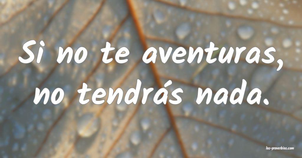 Si no te aventuras, no tendrás nada.
