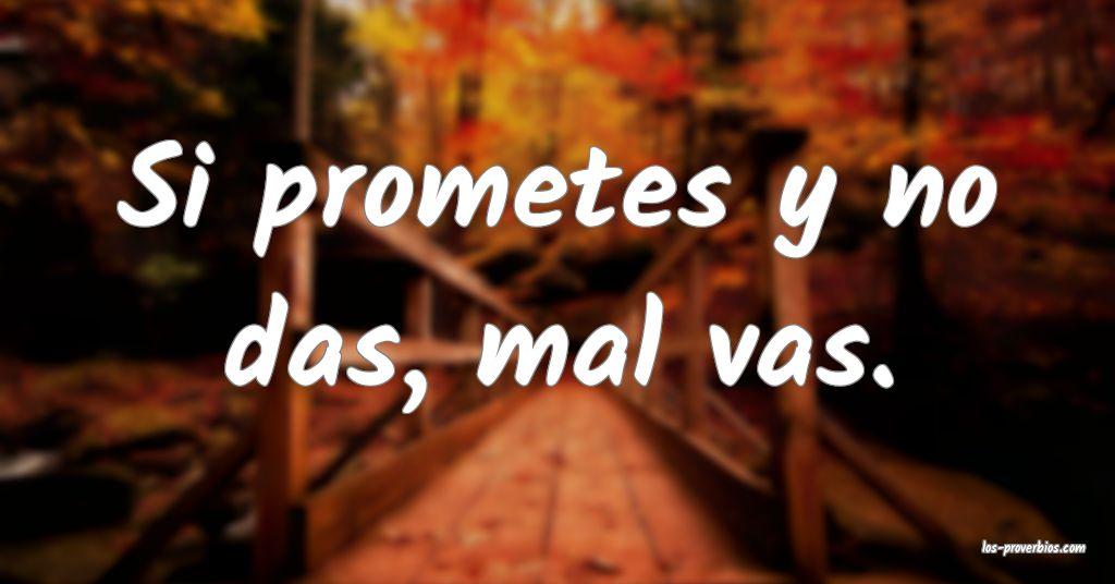 Si prometes y no das, mal vas.