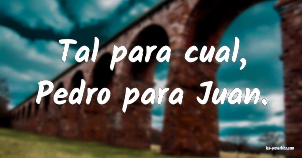Tal para cual, Pedro para Juan.