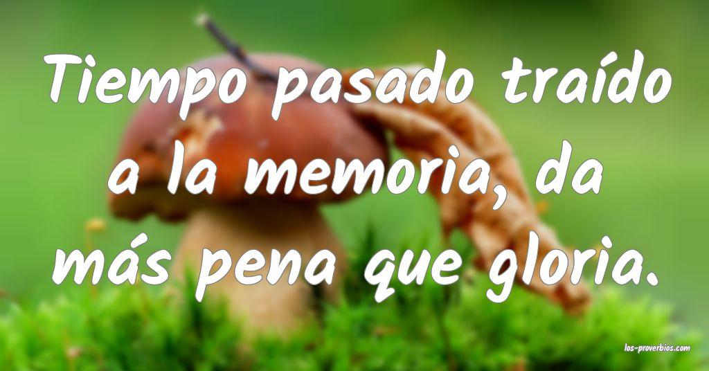 Tiempo pasado traído a la memoria, da más pena que gloria.