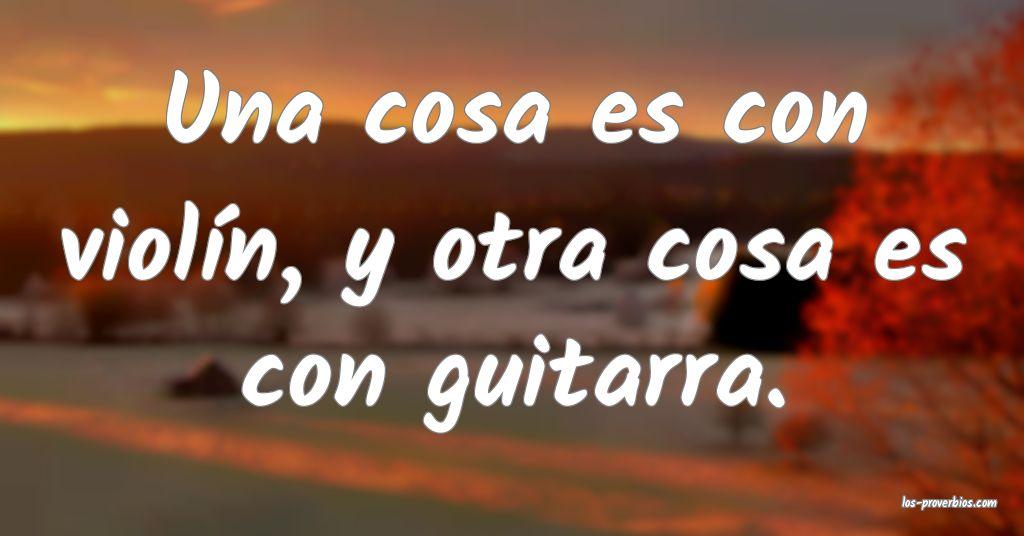 Una cosa es con violín, y otra cosa es con guitarra.