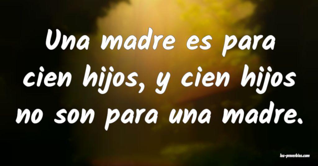 Una madre es para cien hijos, y cien hijos no son para una madre.