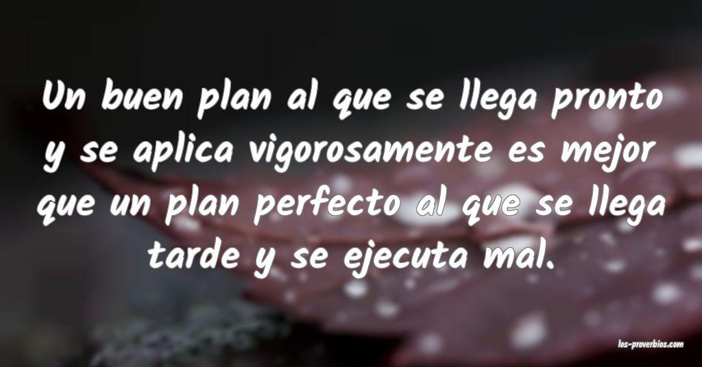 Un buen plan al que se llega pronto y se aplica vigorosamente es mejor que un plan perfecto al que se llega tarde y se ejecuta mal.