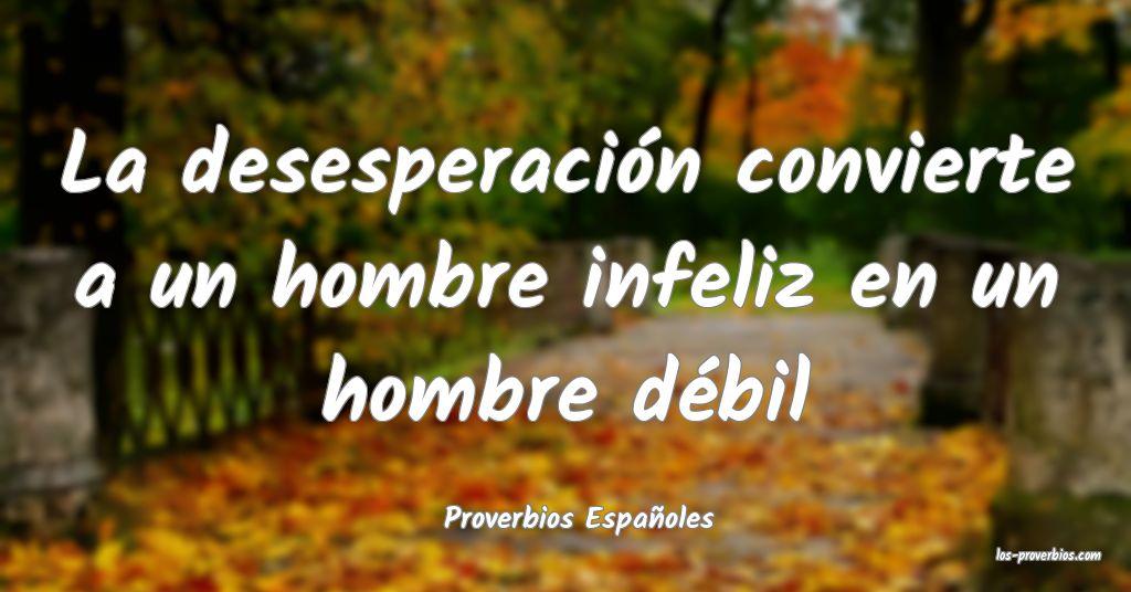La desesperación convierte a un hombre infeliz en un hombre débil...
