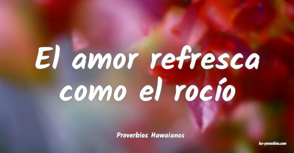 El amor refresca como el rocío...
