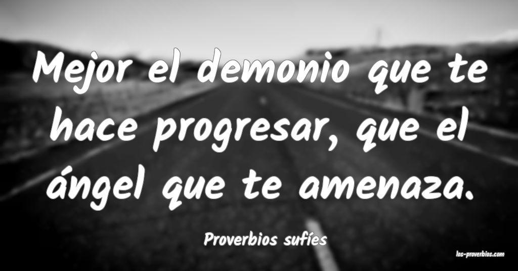 Mejor el demonio que te hace progresar, que el ángel que te amenaza. ...