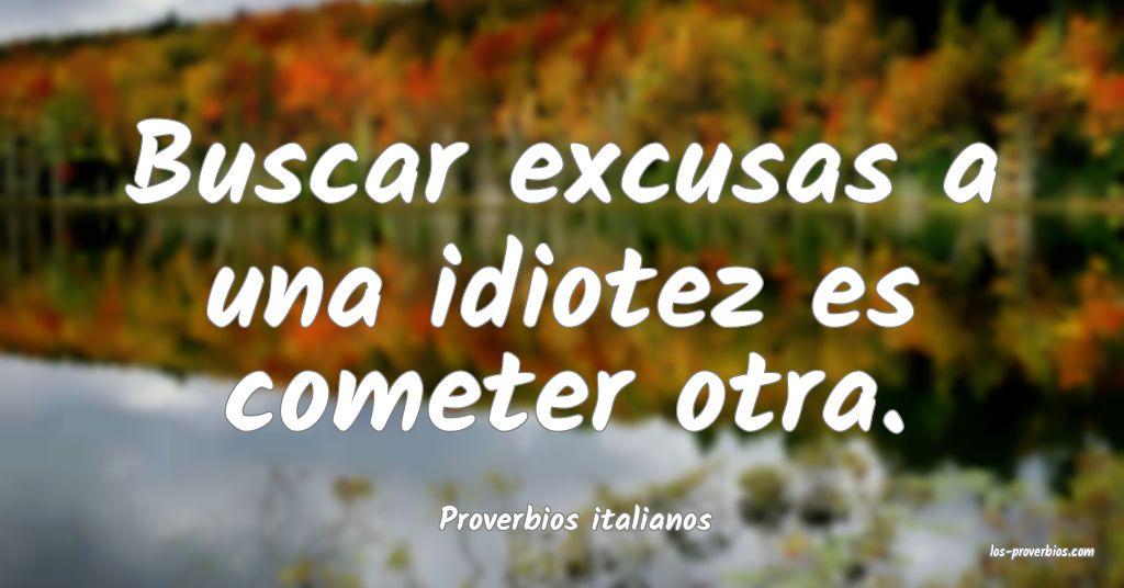 Buscar excusas a una idiotez es cometer otra. ...